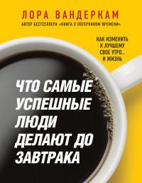 """Вандеркам Лора  """"Что самые успешные люди делают до завтрака"""", книга из серии: Карьера. Лидерство. Власть"""
