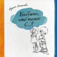 """Данилова Ирина Семеновна """"Бабушка, что такое секс?"""", книга из серии: Дети и родители"""