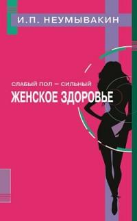 """Неумывакин И. """"Слабый пол - сильный. Женское здоровье"""", книга из серии: Женское здоровье"""