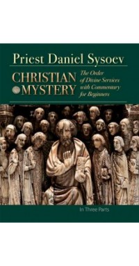 "Priest Daniel Sysoev ""Christian Mystery. The Order of Divine Services with Commentary for Beginners"", книга из серии: Общие вопросы. История христианства"