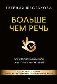 """Шестакова Е.С. """"Больше чем речь. Как управлять мимикой, жестами и интонацией"""", книга из серии: Общение. Убеждение"""