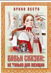 """Веста Арина """"Бабьи сказки. Не только для женщин"""", книга из серии: Общие рекомендации для женщин"""