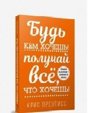"""Прентисс Крис """"Будь кем хочешь! Получай всё, что хочешь!"""", книга из серии: Общие вопросы"""