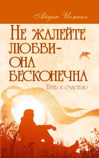 """Айдин И. """"Не жалейте любви – она бесконечна. Путь к счастью"""", книга из серии: Любовь"""