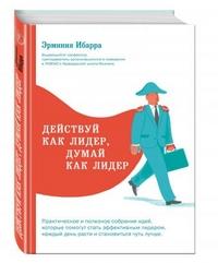"""Ибарра Эрминия  """"Действуй как лидер, думай как лидер"""", книга из серии: Карьера. Лидерство. Власть"""