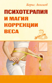 """Акимов Б. """"Психотерапия и магия коррекции веса"""", книга из серии: Практическая психология. Психотерапия"""