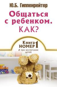 """Гиппенрейтер Ю.Б. """"Общаться с ребенком. Как? Книга №1 про воспитание детей"""", книга из серии: Семейное воспитание и образование"""