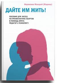 """Макарий (Маркиш) """"Дайте им жить! Пособие для бесед по профилактике абортов. В помощь врачу, педагогу, психологу"""", книга из серии: Психология брака"""