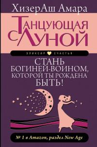 """ХизерАш Амара """"Танцующая с Луной. Стань богиней-воином, которой ты рождена быть!"""", книга из серии: Общие рекомендации для женщин"""