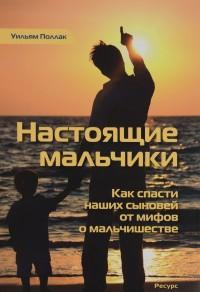 """Поллак Уильям """"Настоящие мальчики. Как спасти наших сыновей от мифов о мальчишестве"""", книга из серии: Дети и родители"""