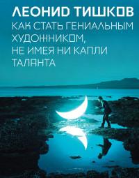 """Тишков Леонид  """"Как стать гениальным художником, не имея ни капли таланта"""", книга из серии: Интеллект. Память. Творчество"""
