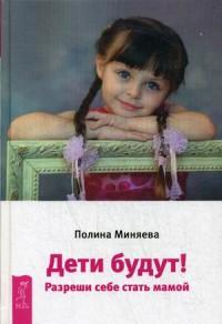 """Миняева Полина """"Дети будут! Разреши себе стать мамой"""", книга из серии: Беременность и роды"""