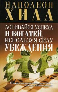 """Хилл Наполеон """"Добивайся успеха и богатей, используя силу убеждения"""", книга из серии: Богатство"""