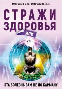 """Морозов С.В. """"Стражи здоровья или эта болезнь вам не по карману"""", книга из серии: Нетрадиционные и народные практики лечения"""