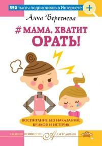 """Береснева А.А. """"Мама, хватит орать! Воспитание без наказаний, криков и истерик"""", книга из серии: Семейное воспитание и образование"""