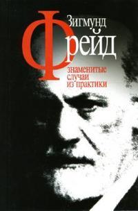 "Фрейд Зигмунд ""Знаменитые случаи из практики"", книга из серии: Психоанализ"