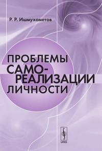 """Ишмухаметов Р.Р. """"Проблемы самореализации личности"""", книга из серии: Учебники: доп. пособия"""