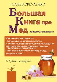 """Коркуленко И.Т. """"Большая книга про мед: жемчужины апитерапии"""", книга из серии: Природные средства: мед, вода, глина, соль и другие"""