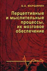 """Маршинин Б.А. """"Перцептивные и мыслительные процессы, их мозговое обеспечение"""", книга из серии: Физиология"""