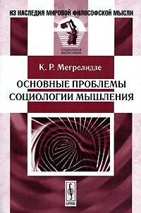 """Мегрелидзе К.Р. """"Основные проблемы социологии мышления"""", книга из серии: Специальные теории и прикладная социология"""