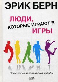 """Берн Эрик Леннард """"Люди, которые играют в игры: Психология человеческой судьбы"""", книга из серии: Практическая психология. Психотерапия"""