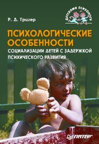 """Тригер Р.Д. """"Психологические особенности социализации детей с задержкой психического развития"""", книга из серии: Детская специальная педагогика"""