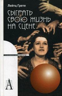 """Лейтц Г. """"Сыграть свою жизнь на сцене"""", книга из серии: Практическая психология. Психотерапия"""