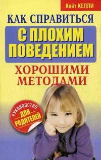 """Келли К. """"Как справиться с плохим поведением хорошими методами"""", книга из серии: Дети и родители"""