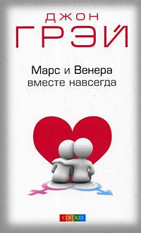 """Грэй Джон """"Марс и Венера вместе навсегда: Как сберечь любовь"""", книга из серии: Психология брака"""