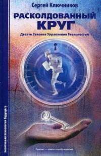 """Ключников С.Ю. """"Расколдованный круг: девять законов управления реальностью. Психологический роман-инициация"""", книга из серии: Общие вопросы"""
