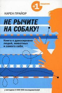 """Прайор К. """"Не рычите на собаку! Книга о дрессировке людей, животных и самого себя"""", книга из серии: Общение. Убеждение"""