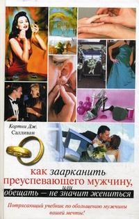 """Салливан К.Дж. """"Как заарканить преуспевающего мужчину, или Обещать - не значит жениться"""", книга из серии: Любовь"""
