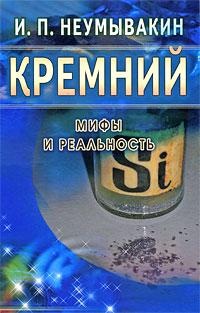 """Неумывакин И. """"Кремний. Мифы и реальность"""", книга из серии: Природные средства: мед, вода, глина, соль и другие"""