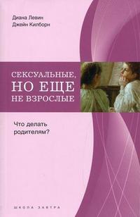 """Левин Д.  """"Сексуальные, но еще не взрослые. Что делать родителям?"""", книга из серии: Детская психология"""
