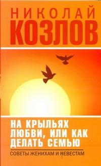 """Козлов Н.И. """"На крыльях любви, или как делать семью"""", книга из серии: Психология брака"""