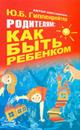"""Гиппенрейтер Ю.Б. """"Родителям: как быть ребенком"""", книга из серии: Дети и родители"""