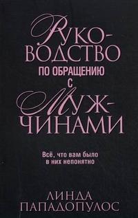 """Пападопулос Линда """"Руководство по обращению с мужчинами. Все, что вам было в них непонятно"""", книга из серии: Любовь"""
